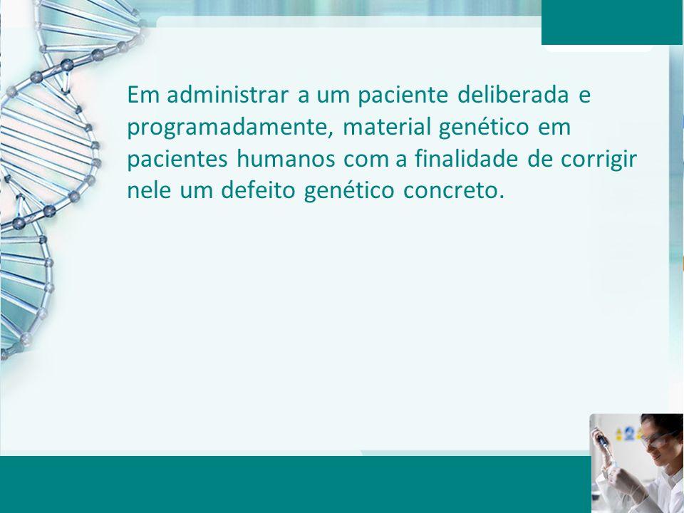 Em administrar a um paciente deliberada e programadamente, material genético em pacientes humanos com a finalidade de corrigir nele um defeito genético concreto.
