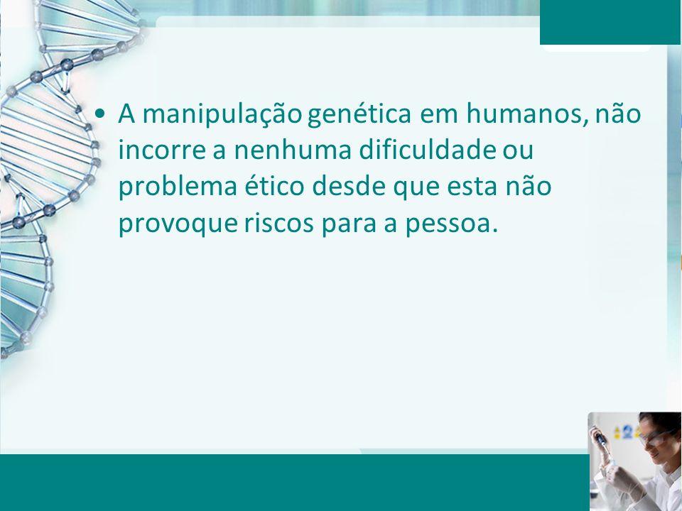 A manipulação genética em humanos, não incorre a nenhuma dificuldade ou problema ético desde que esta não provoque riscos para a pessoa.