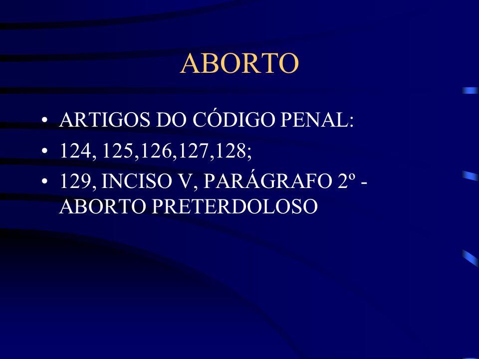 ABORTO ARTIGOS DO CÓDIGO PENAL: 124, 125,126,127,128;