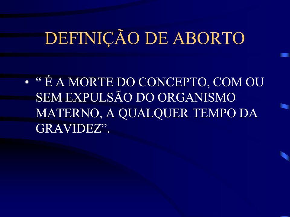 DEFINIÇÃO DE ABORTO É A MORTE DO CONCEPTO, COM OU SEM EXPULSÃO DO ORGANISMO MATERNO, A QUALQUER TEMPO DA GRAVIDEZ .
