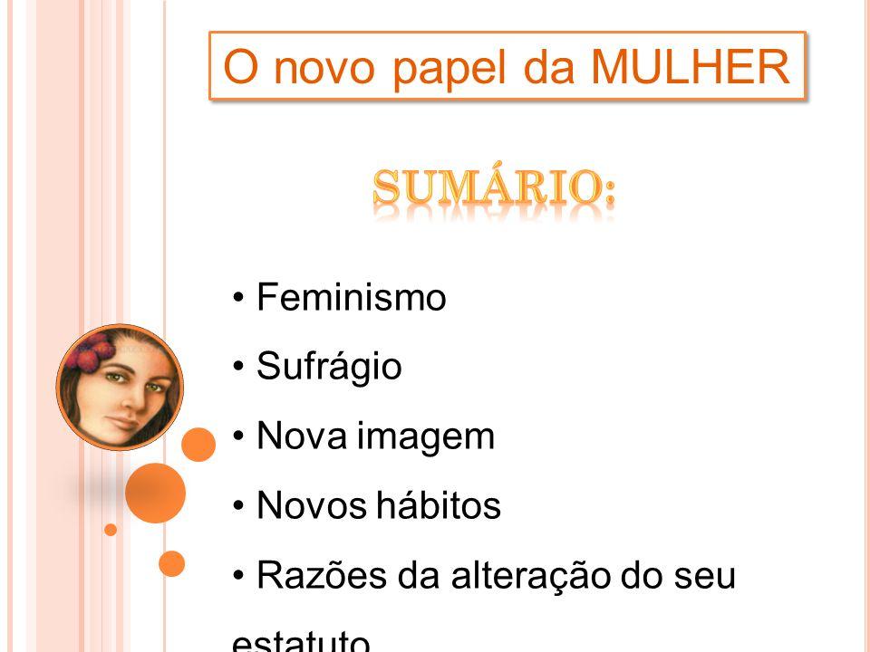 O novo papel da MULHER Sumário: Feminismo Sufrágio Nova imagem