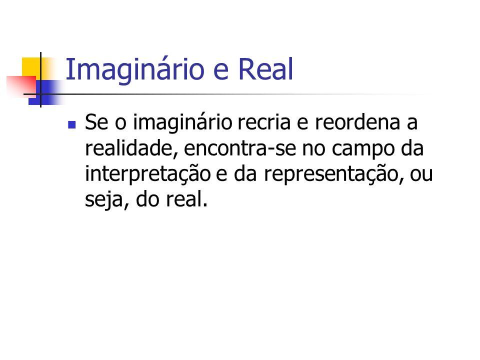 Imaginário e RealSe o imaginário recria e reordena a realidade, encontra-se no campo da interpretação e da representação, ou seja, do real.