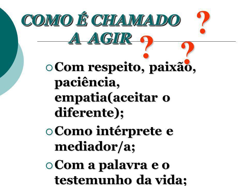 COMO É CHAMADO A AGIR. Com respeito, paixão, paciência, empatia(aceitar o diferente); Como intérprete e mediador/a;