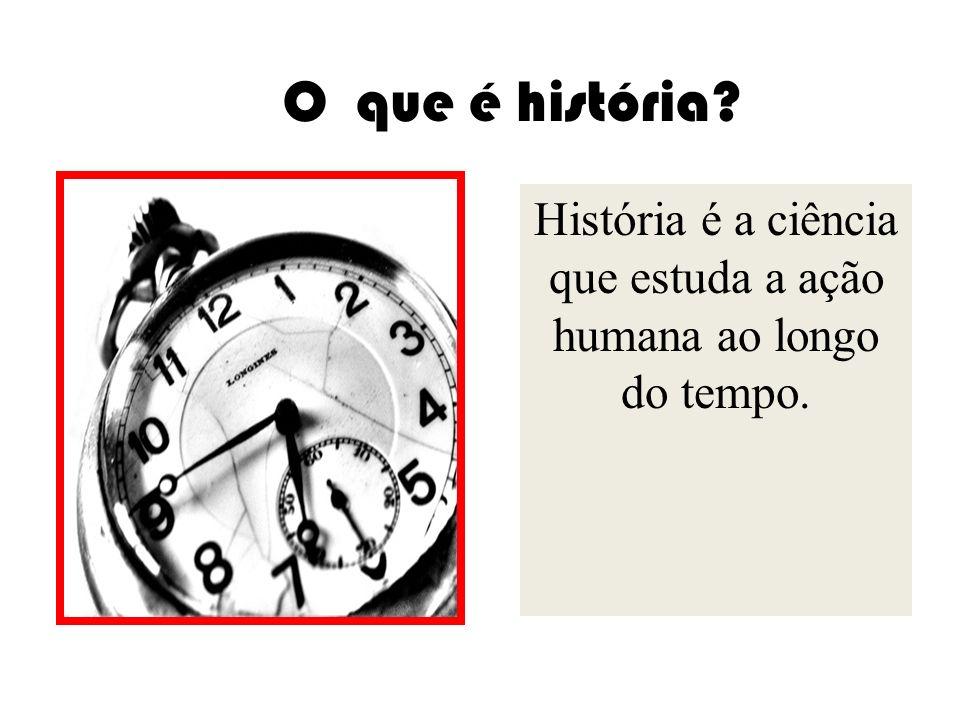 História é a ciência que estuda a ação humana ao longo do tempo.