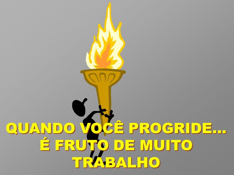 QUANDO VOCÊ PROGRIDE... É FRUTO DE MUITO TRABALHO