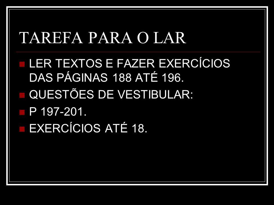 TAREFA PARA O LAR LER TEXTOS E FAZER EXERCÍCIOS DAS PÁGINAS 188 ATÉ 196. QUESTÕES DE VESTIBULAR: P 197-201.
