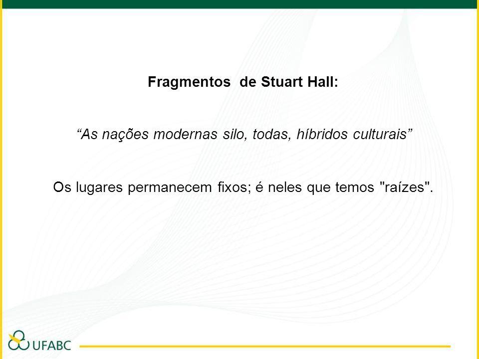Fragmentos de Stuart Hall: As nações modernas silo, todas, híbridos culturais Os lugares permanecem fixos; é neles que temos raízes .