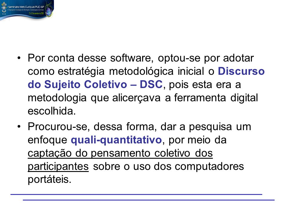 Por conta desse software, optou-se por adotar como estratégia metodológica inicial o Discurso do Sujeito Coletivo – DSC, pois esta era a metodologia que alicerçava a ferramenta digital escolhida.