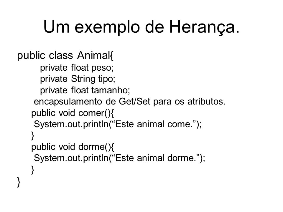 Um exemplo de Herança. public class Animal{ private float peso;