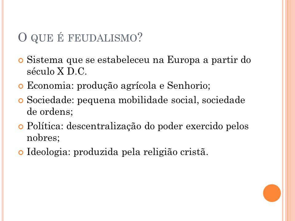 O que é feudalismo Sistema que se estabeleceu na Europa a partir do século X D.C. Economia: produção agrícola e Senhorio;