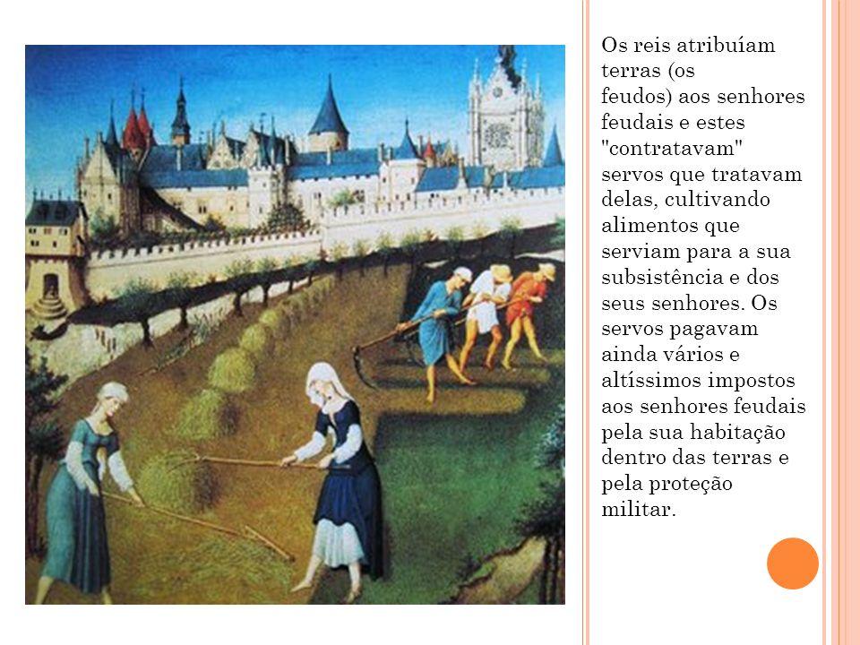 Os reis atribuíam terras (os feudos) aos senhores feudais e estes contratavam servos que tratavam delas, cultivando alimentos que serviam para a sua subsistência e dos seus senhores.