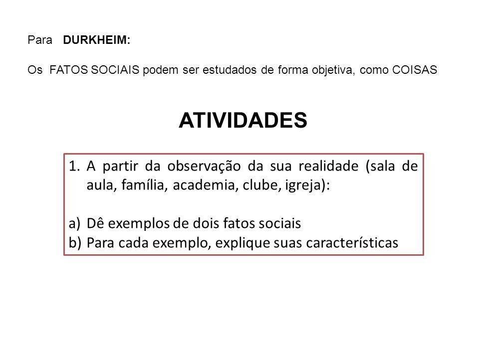 Para DURKHEIM: Os FATOS SOCIAIS podem ser estudados de forma objetiva, como COISAS. ATIVIDADES.