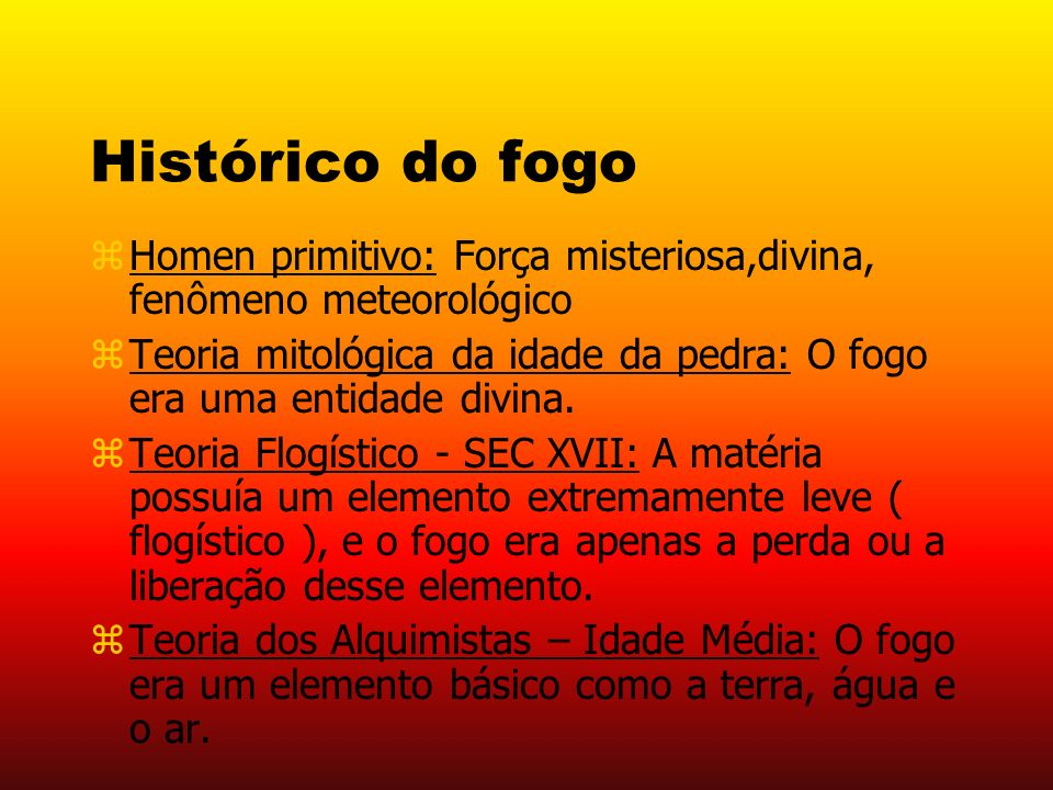 Histórico do fogo Homen primitivo: Força misteriosa,divina, fenômeno meteorológico.
