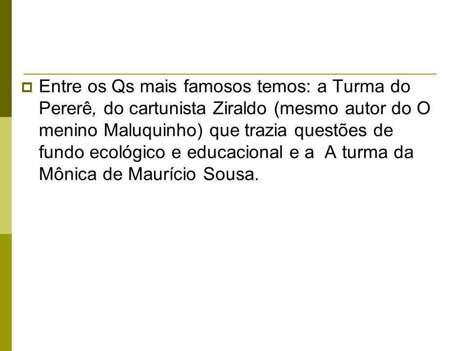 Entre os Qs mais famosos temos: a Turma do Pererê, do cartunista Ziraldo (mesmo autor do O menino Maluquinho) que trazia questões de fundo ecológico e educacional e a A turma da Mônica de Maurício Sousa.