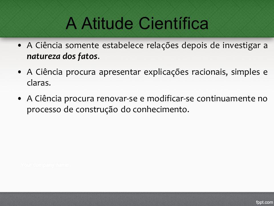 A Atitude Científica A Ciência somente estabelece relações depois de investigar a natureza dos fatos.