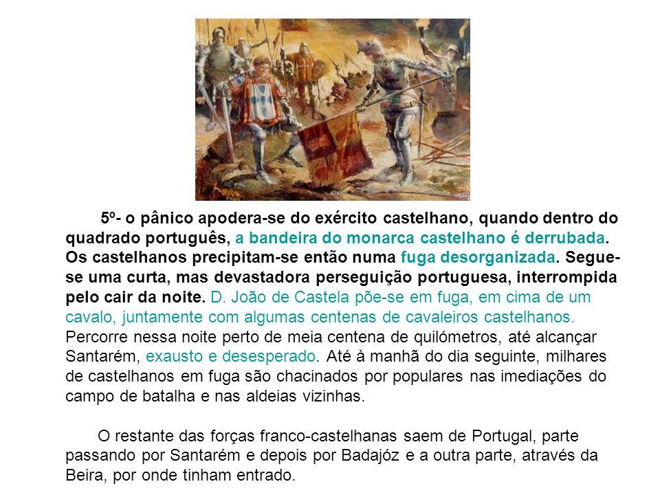 5º- o pânico apodera-se do exército castelhano, quando dentro do quadrado português, a bandeira do monarca castelhano é derrubada.