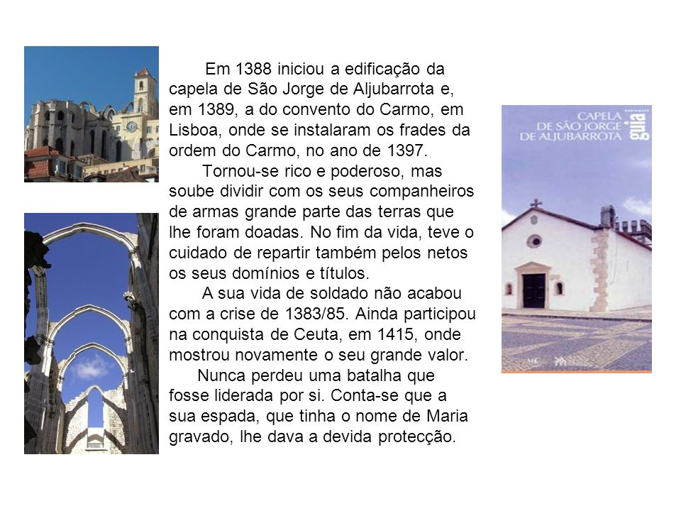 Em 1388 iniciou a edificação da capela de São Jorge de Aljubarrota e, em 1389, a do convento do Carmo, em Lisboa, onde se instalaram os frades da ordem do Carmo, no ano de 1397.