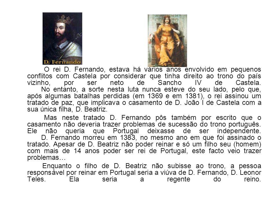O rei D. Fernando, estava há vários anos envolvido em pequenos conflitos com Castela por considerar que tinha direito ao trono do país vizinho, por ser neto de Sancho IV de Castela. No entanto, a sorte nesta luta nunca esteve do seu lado, pelo que, após algumas batalhas perdidas (em 1369 e em 1381), o rei assinou um tratado de paz, que implicava o casamento de D. João I de Castela com a sua única filha, D. Beatriz.
