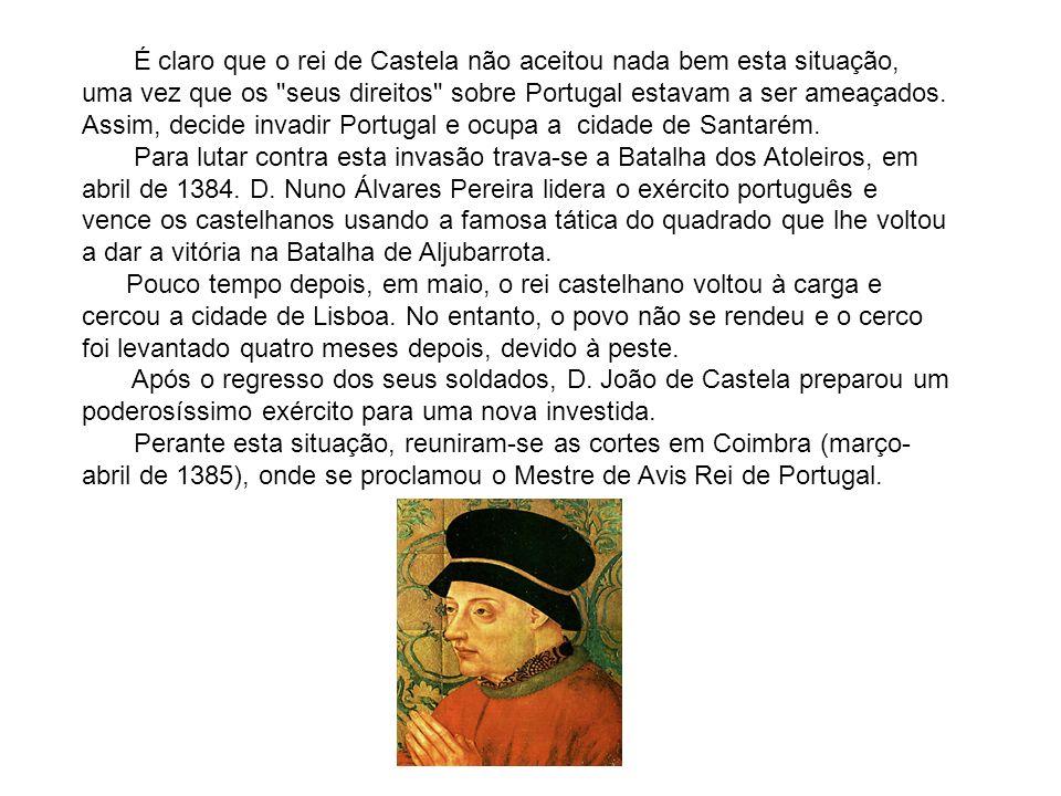 É claro que o rei de Castela não aceitou nada bem esta situação, uma vez que os seus direitos sobre Portugal estavam a ser ameaçados. Assim, decide invadir Portugal e ocupa a cidade de Santarém. Para lutar contra esta invasão trava-se a Batalha dos Atoleiros, em abril de 1384. D. Nuno Álvares Pereira lidera o exército português e vence os castelhanos usando a famosa tática do quadrado que lhe voltou a dar a vitória na Batalha de Aljubarrota. Pouco tempo depois, em maio, o rei castelhano voltou à carga e cercou a cidade de Lisboa. No entanto, o povo não se rendeu e o cerco foi levantado quatro meses depois, devido à peste. Após o regresso dos seus soldados, D. João de Castela preparou um poderosíssimo exército para uma nova investida.