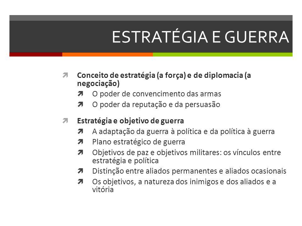 ESTRATÉGIA E GUERRA Conceito de estratégia (a força) e de diplomacia (a negociação) O poder de convencimento das armas.