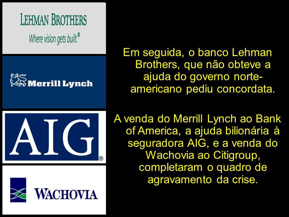 Em seguida, o banco Lehman Brothers, que não obteve a ajuda do governo norte- americano pediu concordata.