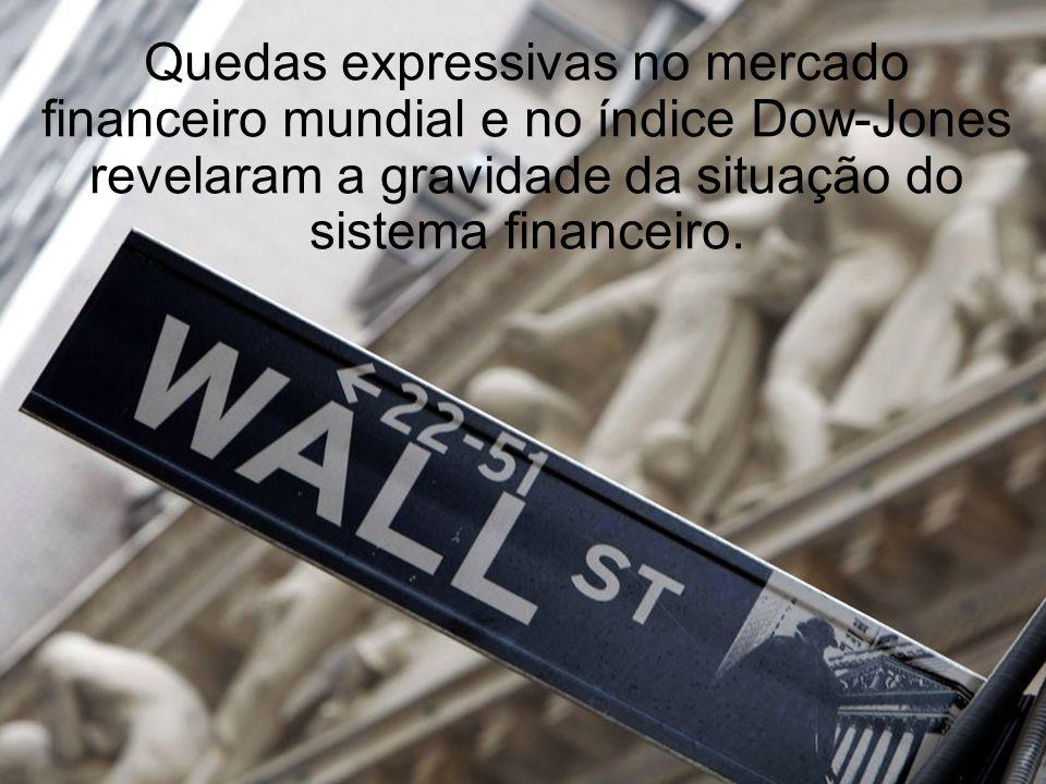 Quedas expressivas no mercado financeiro mundial e no índice Dow-Jones revelaram a gravidade da situação do sistema financeiro.