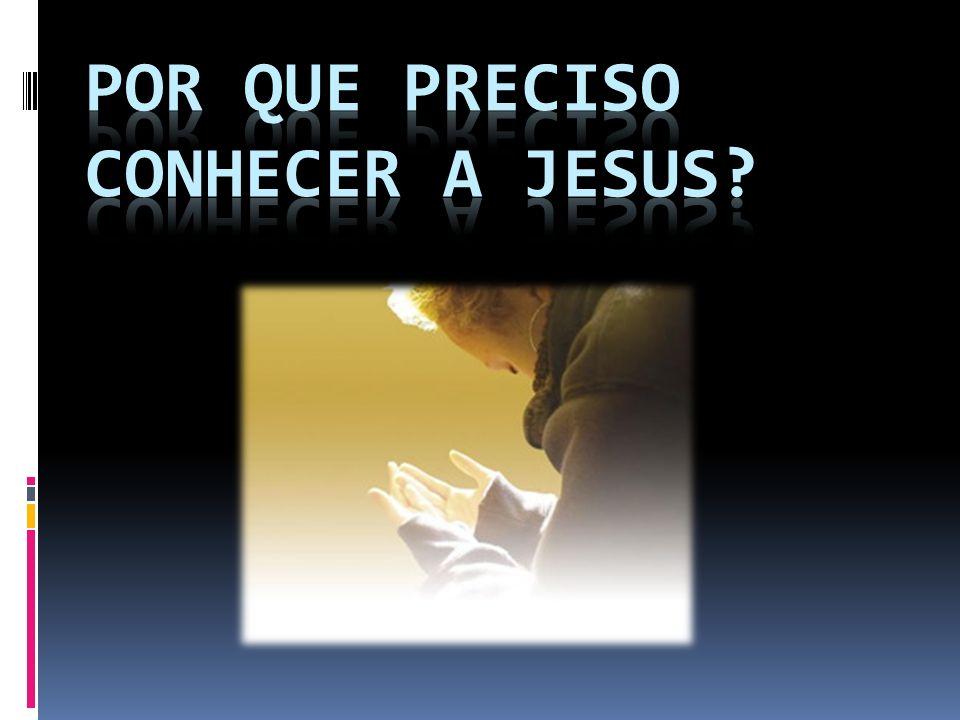 Por que preciso conhecer a Jesus