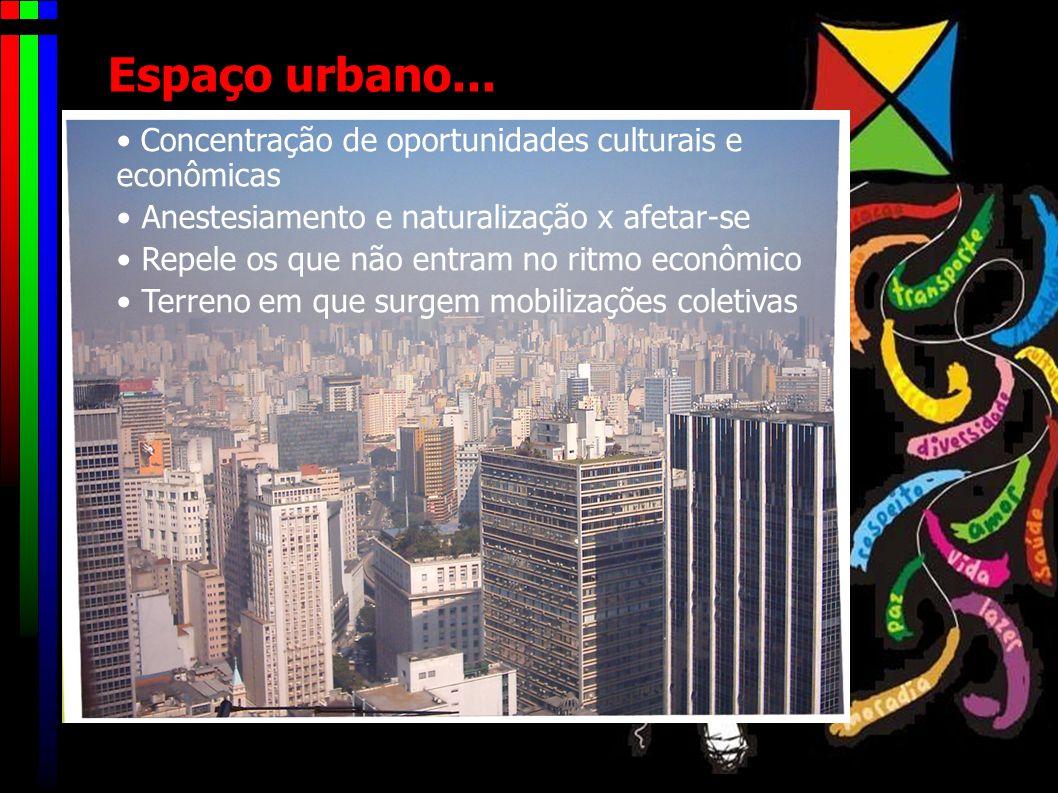 Espaço urbano... • Concentração de oportunidades culturais e econômicas. Anestesiamento e naturalização x afetar-se.