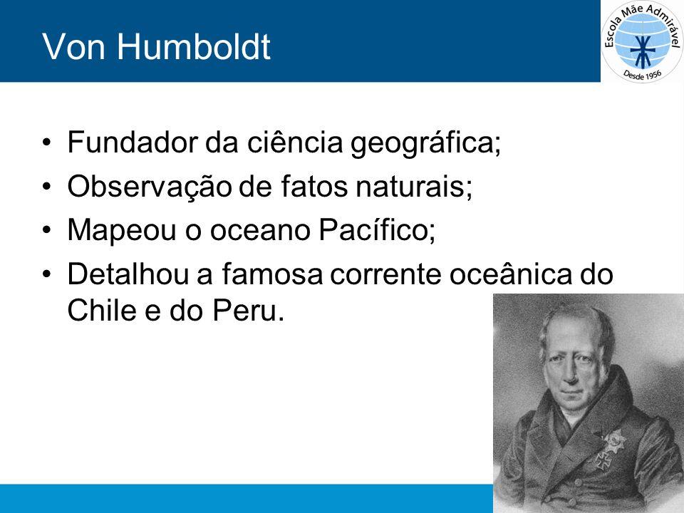 Von Humboldt Fundador da ciência geográfica;