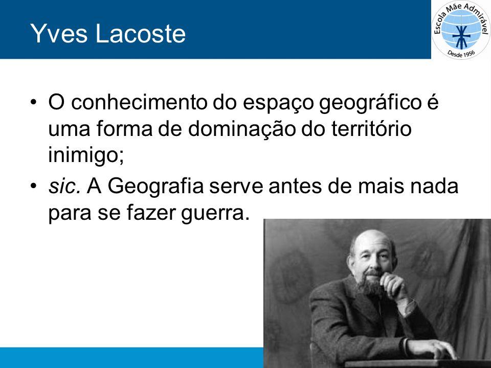 Yves Lacoste O conhecimento do espaço geográfico é uma forma de dominação do território inimigo;
