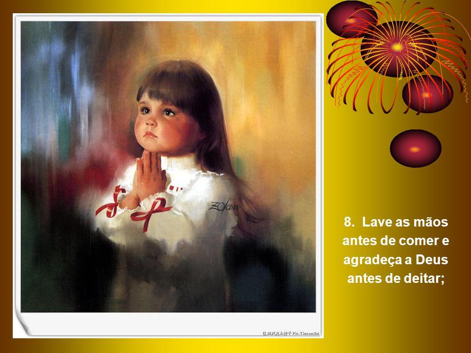 8. Lave as mãos antes de comer e agradeça a Deus antes de deitar;