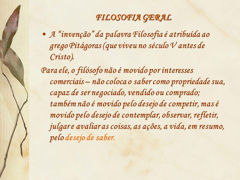 FILOSOFIA GERAL A invenção da palavra Filosofia é atribuída ao grego Pitágoras (que viveu no século V antes de Cristo).