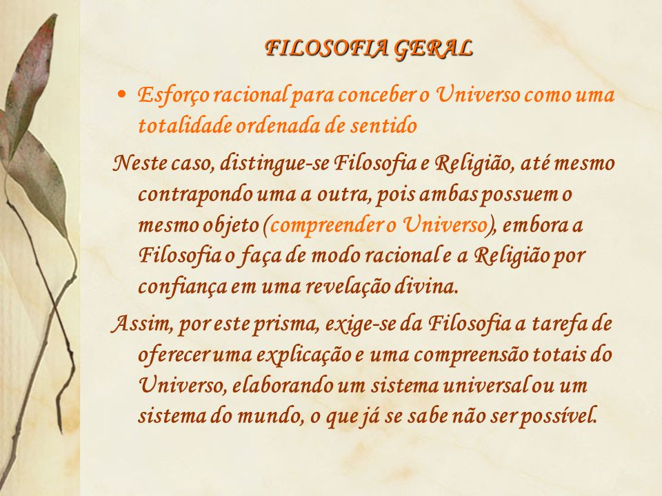 FILOSOFIA GERAL Esforço racional para conceber o Universo como uma totalidade ordenada de sentido.