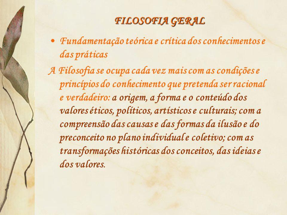 FILOSOFIA GERAL Fundamentação teórica e crítica dos conhecimentos e das práticas.