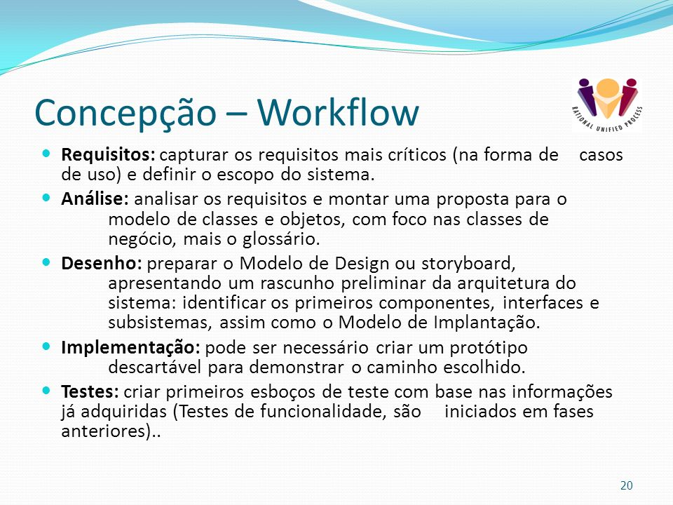 Concepção – Workflow Requisitos: capturar os requisitos mais críticos (na forma de casos de uso) e definir o escopo do sistema.
