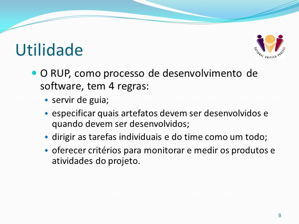 Utilidade O RUP, como processo de desenvolvimento de software, tem 4 regras: servir de guia;