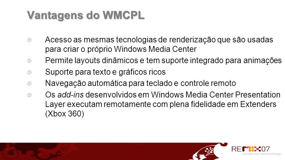 Vantagens do WMCPL Acesso as mesmas tecnologias de renderização que são usadas para criar o próprio Windows Media Center.