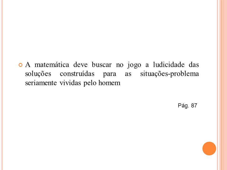 A matemática deve buscar no jogo a ludicidade das soluções construídas para as situações-problema seriamente vividas pelo homem