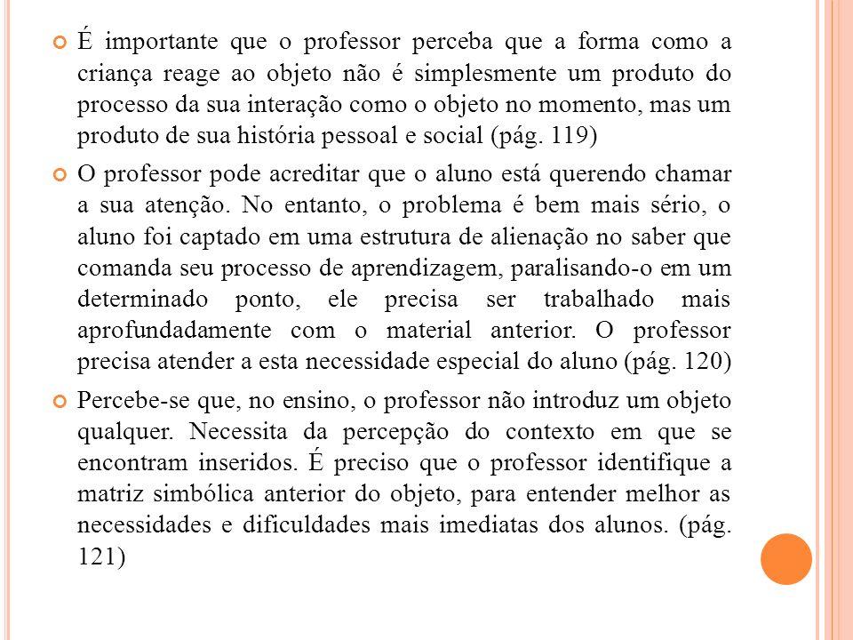 É importante que o professor perceba que a forma como a criança reage ao objeto não é simplesmente um produto do processo da sua interação como o objeto no momento, mas um produto de sua história pessoal e social (pág. 119)