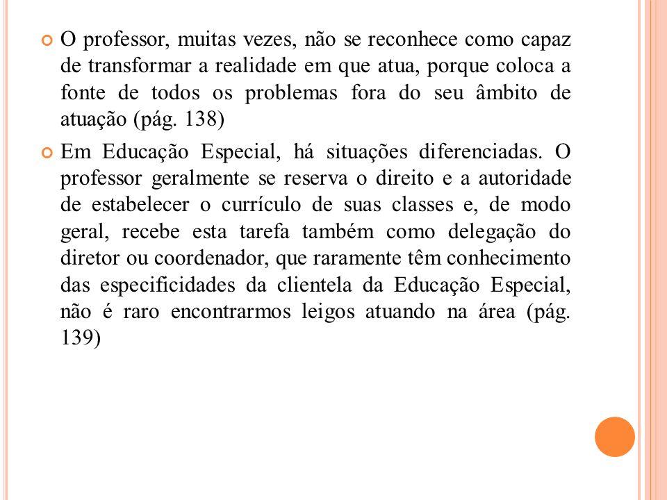 O professor, muitas vezes, não se reconhece como capaz de transformar a realidade em que atua, porque coloca a fonte de todos os problemas fora do seu âmbito de atuação (pág. 138)