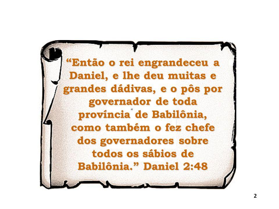 Então o rei engrandeceu a Daniel, e lhe deu muitas e grandes dádivas, e o pôs por governador de toda província de Babilônia, como também o fez chefe dos governadores sobre todos os sábios de Babilônia. Daniel 2:48
