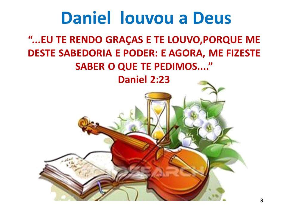 Daniel louvou a Deus ...EU TE RENDO GRAÇAS E TE LOUVO,PORQUE ME DESTE SABEDORIA E PODER: E AGORA, ME FIZESTE SABER O QUE TE PEDIMOS....