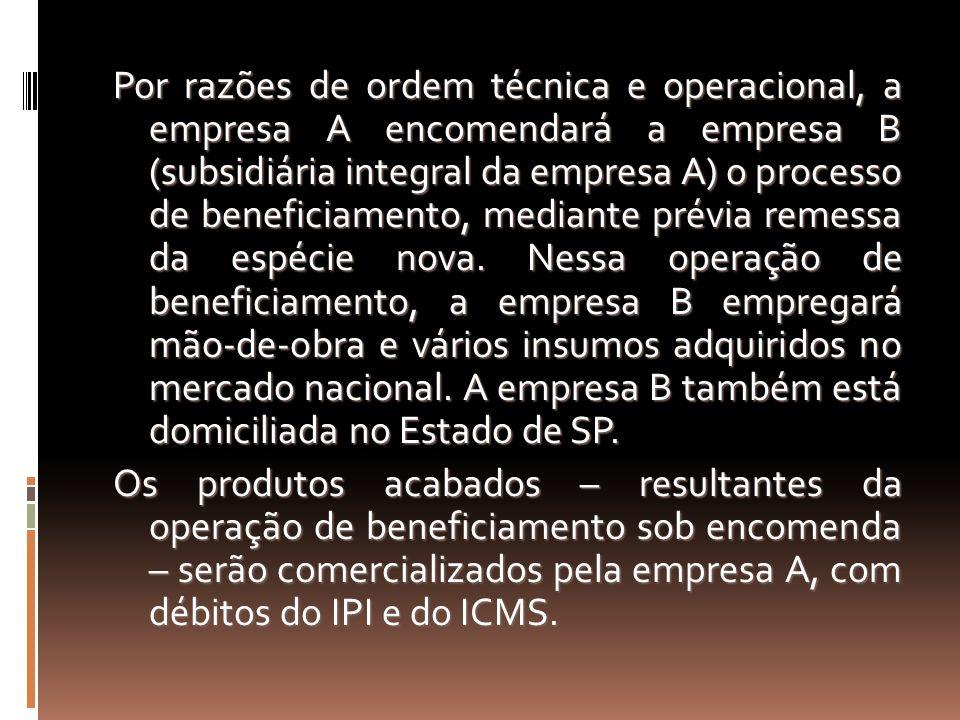 Por razões de ordem técnica e operacional, a empresa A encomendará a empresa B (subsidiária integral da empresa A) o processo de beneficiamento, mediante prévia remessa da espécie nova.