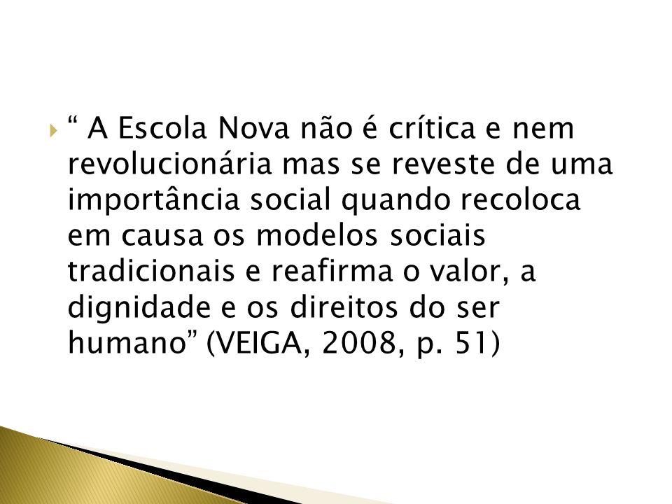 A Escola Nova não é crítica e nem revolucionária mas se reveste de uma importância social quando recoloca em causa os modelos sociais tradicionais e reafirma o valor, a dignidade e os direitos do ser humano (VEIGA, 2008, p.
