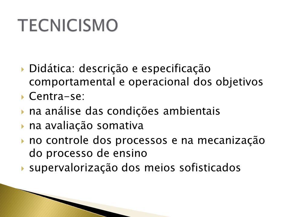 TECNICISMO Didática: descrição e especificação comportamental e operacional dos objetivos. Centra-se: