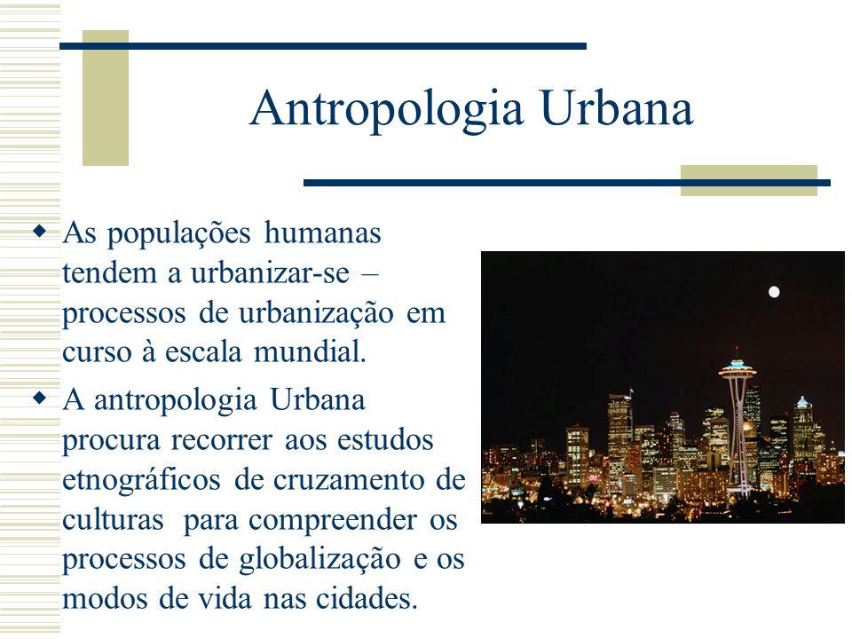 Antropologia UrbanaAs populações humanas tendem a urbanizar-se – processos de urbanização em curso à escala mundial.