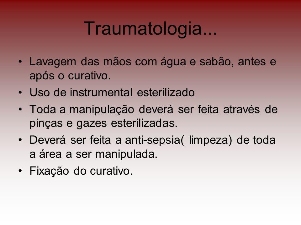 Traumatologia... Lavagem das mãos com água e sabão, antes e após o curativo. Uso de instrumental esterilizado.