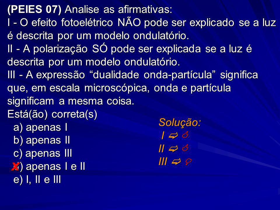 (PEIES 07) Analise as afirmativas: I - O efeito fotoelétrico NÃO pode ser explicado se a luz é descrita por um modelo ondulatório. II - A polarização SÓ pode ser explicada se a luz é descrita por um modelo ondulatório. III - A expressão dualidade onda-partícula significa que, em escala microscópica, onda e partícula significam a mesma coisa. Está(ão) correta(s) a) apenas I b) apenas II c) apenas III d) apenas I e II e) I, II e III
