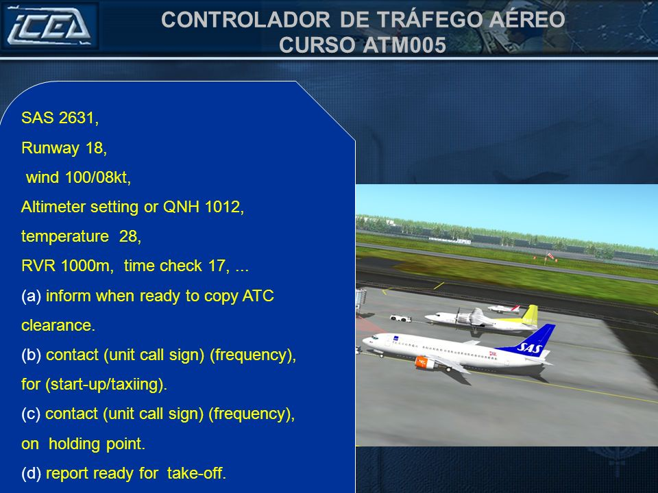 SAS 2631, Runway 18, wind 100/08kt, Altimeter setting or QNH 1012, temperature 28, RVR 1000m, time check 17, ...