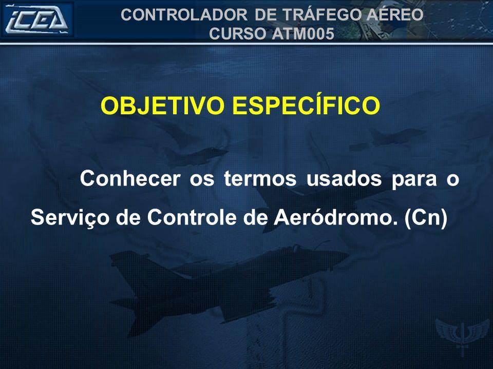 OBJETIVO ESPECÍFICO Conhecer os termos usados para o Serviço de Controle de Aeródromo. (Cn)
